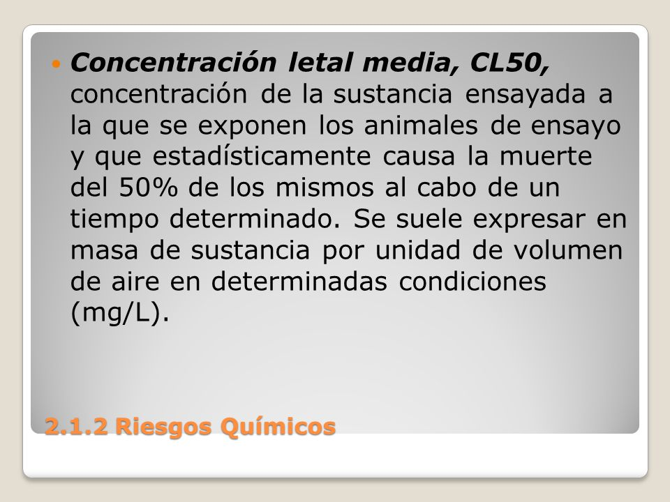 Concentración letal media, CL50, concentración de la sustancia ensayada a la que se exponen los animales de ensayo y que estadísticamente causa la muerte del 50% de los mismos al cabo de un tiempo determinado. Se suele expresar en masa de sustancia por unidad de volumen de aire en determinadas condiciones (mg/L).