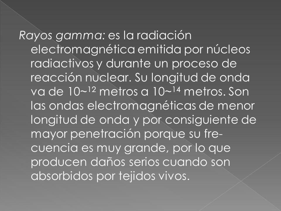 Rayos gamma: es la radiación electromagnética emitida por núcleos radiactivos y durante un proceso de reacción nuclear.