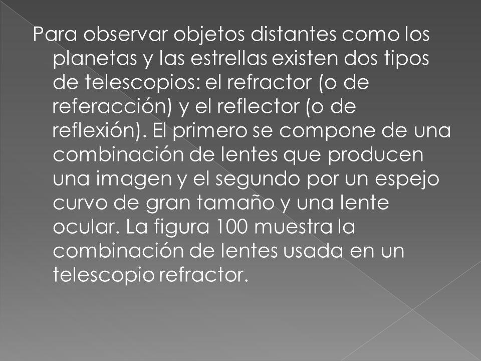 Para observar objetos distantes como los planetas y las estrellas existen dos tipos de telescopios: el refractor (o de referacción) y el reflector (o de reflexión). El primero se compone de una combinación de lentes que producen una imagen y el segundo por un espejo curvo de gran tamaño y una lente ocular. La figura 100 muestra la combinación de lentes usada en un telescopio refractor.
