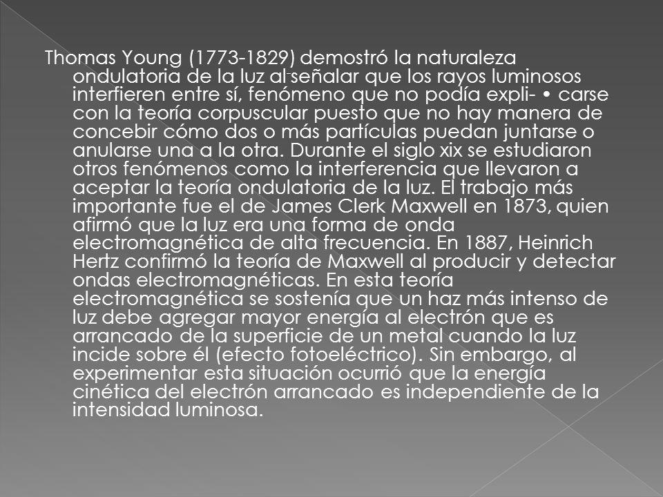Thomas Young (1773-1829) demostró la naturaleza ondulatoria de la luz al-señalar que los rayos luminosos interfieren entre sí, fenómeno que no podía expli- • carse con la teoría corpuscular puesto que no hay manera de concebir cómo dos o más partículas puedan juntarse o anularse una a la otra.