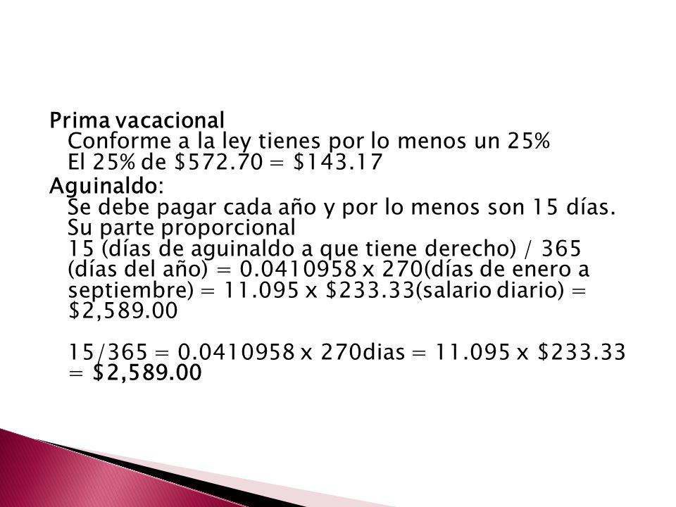 Prima vacacional Conforme a la ley tienes por lo menos un 25% El 25% de $572.70 = $143.17 Aguinaldo: Se debe pagar cada año y por lo menos son 15 días.