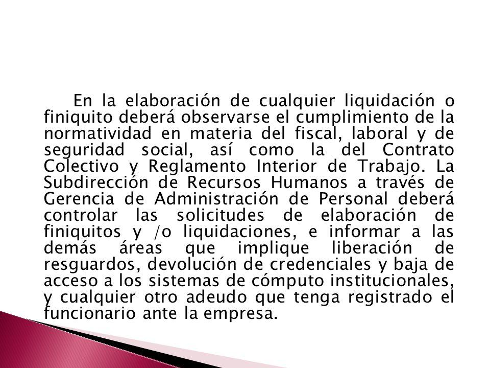 En la elaboración de cualquier liquidación o finiquito deberá observarse el cumplimiento de la normatividad en materia del fiscal, laboral y de seguridad social, así como la del Contrato Colectivo y Reglamento Interior de Trabajo.