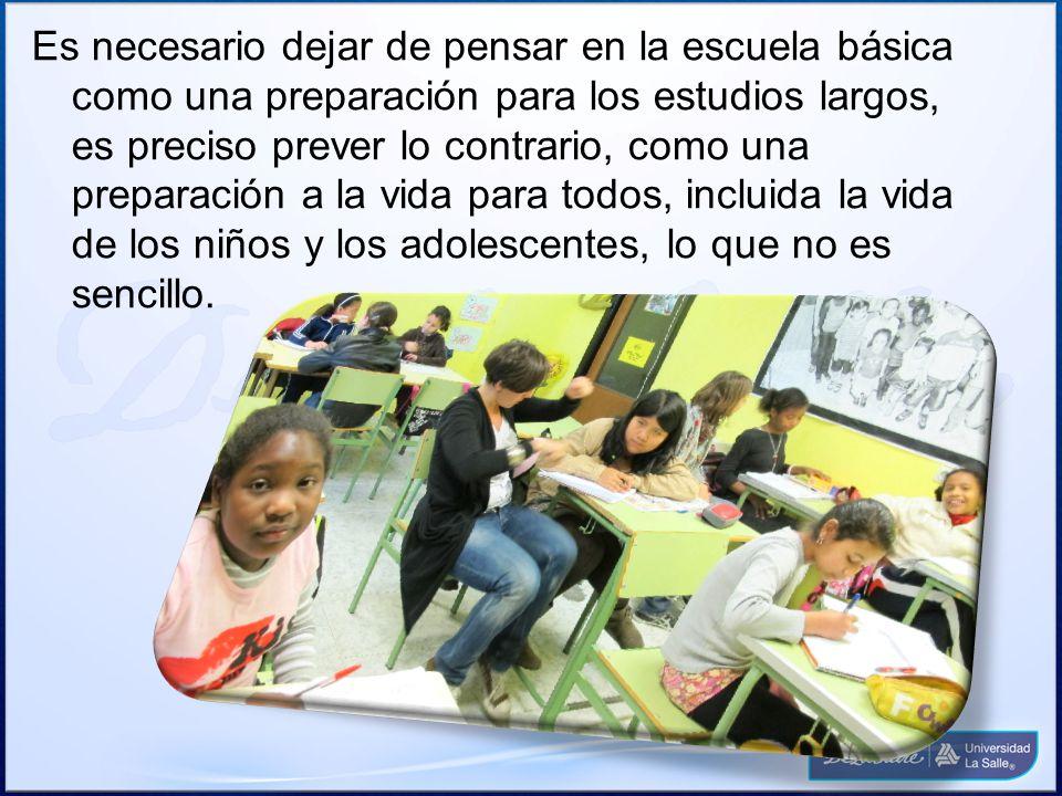 Es necesario dejar de pensar en la escuela básica como una preparación para los estudios largos, es preciso prever lo contrario, como una preparación a la vida para todos, incluida la vida de los niños y los adolescentes, lo que no es sencillo.