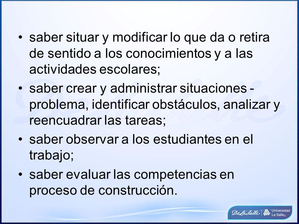 saber situar y modificar lo que da o retira de sentido a los conocimientos y a las actividades escolares;