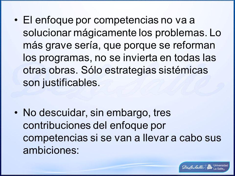 El enfoque por competencias no va a solucionar mágicamente los problemas. Lo más grave sería, que porque se reforman los programas, no se invierta en todas las otras obras. Sólo estrategias sistémicas son justificables.