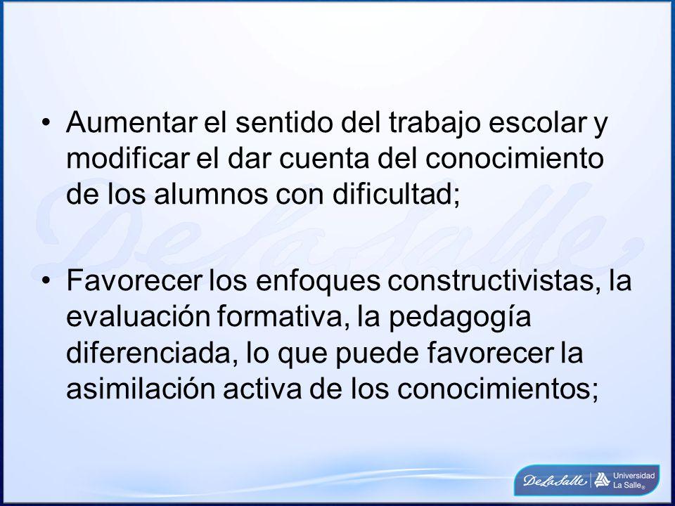 Aumentar el sentido del trabajo escolar y modificar el dar cuenta del conocimiento de los alumnos con dificultad;