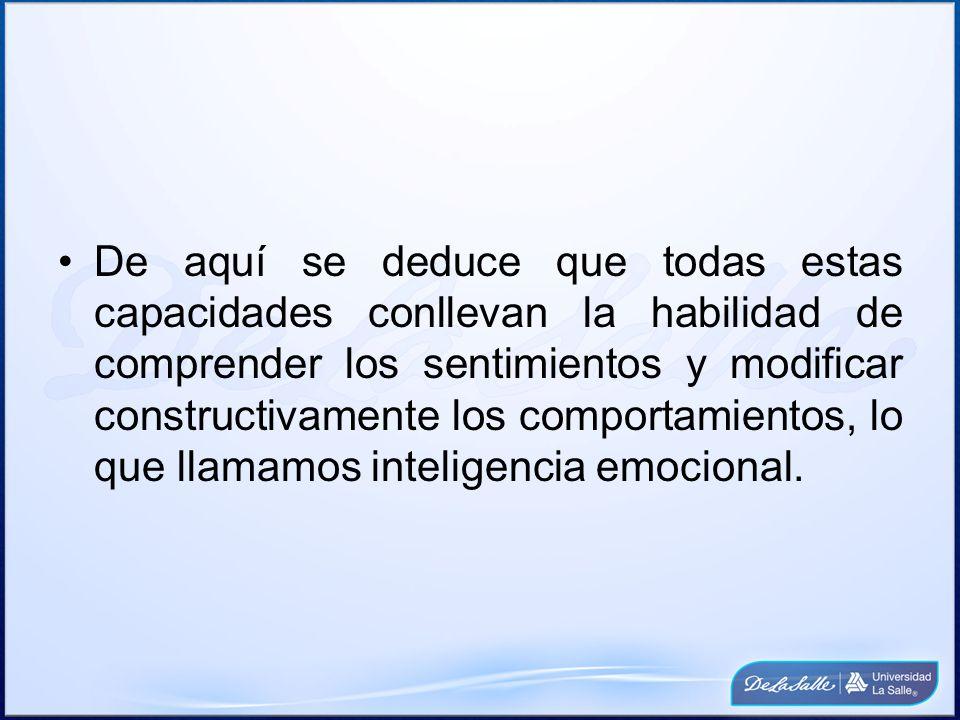 De aquí se deduce que todas estas capacidades conllevan la habilidad de comprender los sentimientos y modificar constructivamente los comportamientos, lo que llamamos inteligencia emocional.