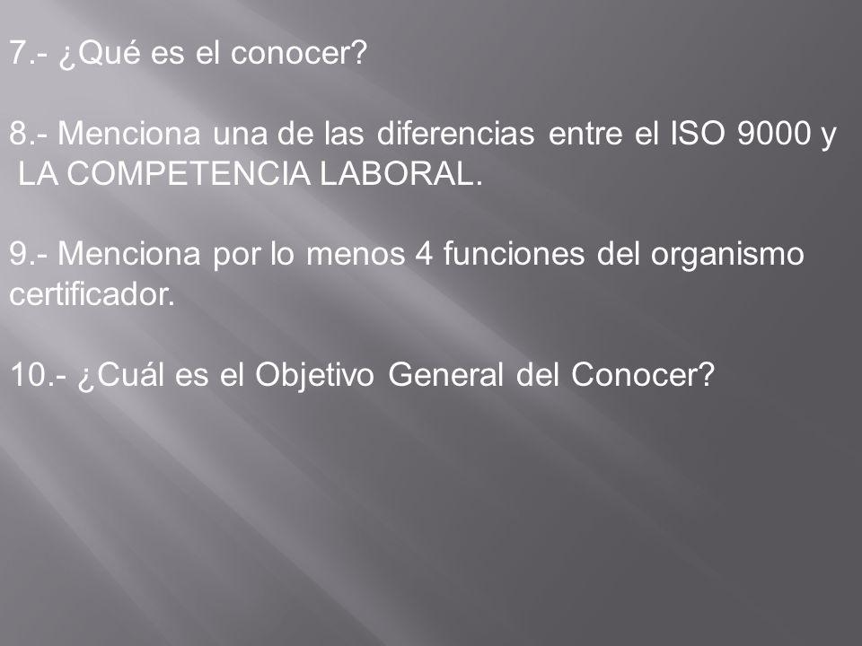 7.- ¿Qué es el conocer 8.- Menciona una de las diferencias entre el ISO 9000 y. LA COMPETENCIA LABORAL.
