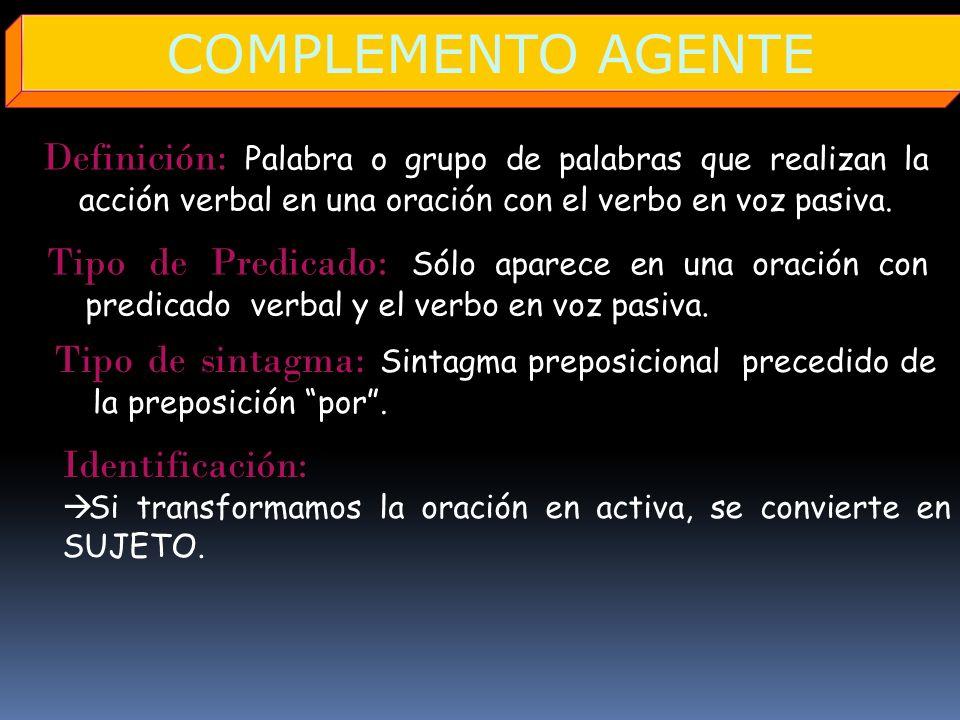 COMPLEMENTO AGENTEDefinición: Palabra o grupo de palabras que realizan la acción verbal en una oración con el verbo en voz pasiva.