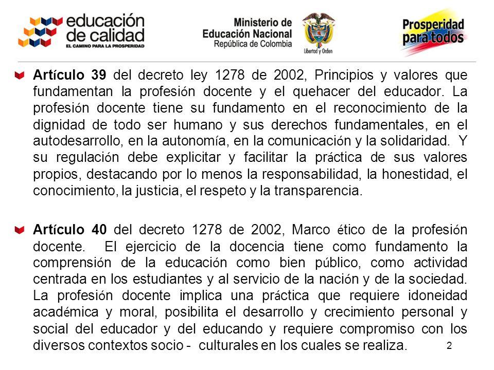 Artículo 39 del decreto ley 1278 de 2002, Principios y valores que fundamentan la profesión docente y el quehacer del educador. La profesión docente tiene su fundamento en el reconocimiento de la dignidad de todo ser humano y sus derechos fundamentales, en el autodesarrollo, en la autonomía, en la comunicación y la solidaridad. Y su regulación debe explicitar y facilitar la práctica de sus valores propios, destacando por lo menos la responsabilidad, la honestidad, el conocimiento, la justicia, el respeto y la transparencia.
