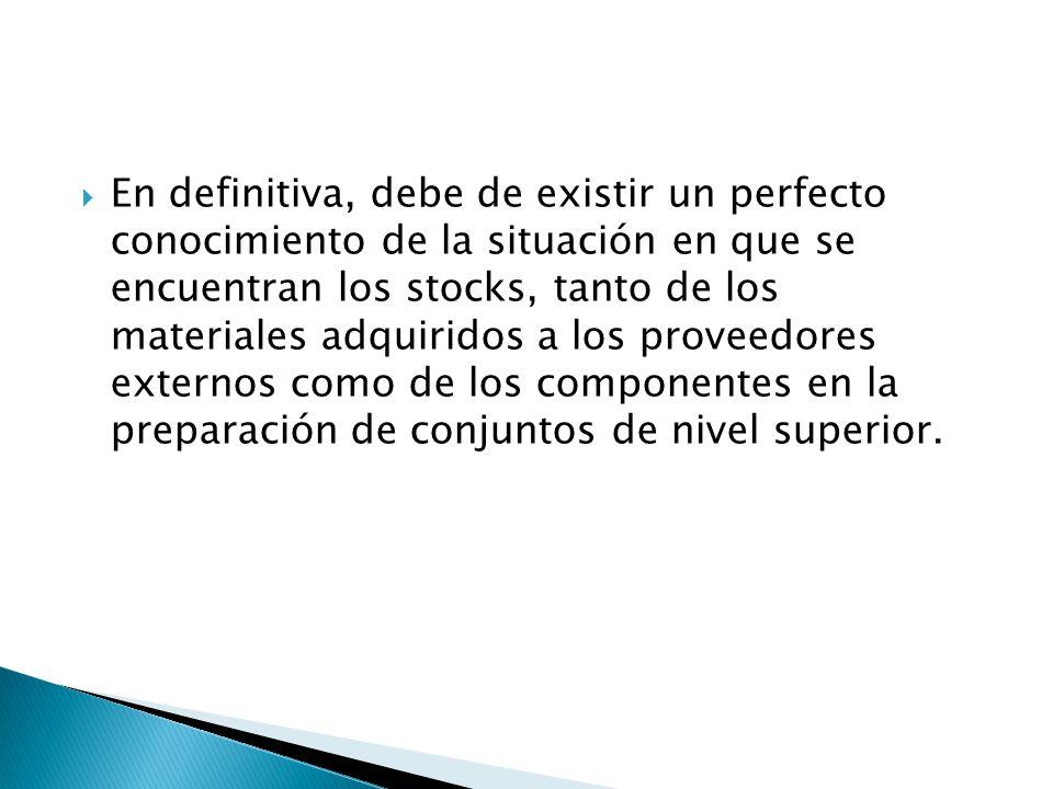 En definitiva, debe de existir un perfecto conocimiento de la situación en que se encuentran los stocks, tanto de los materiales adquiridos a los proveedores externos como de los componentes en la preparación de conjuntos de nivel superior.