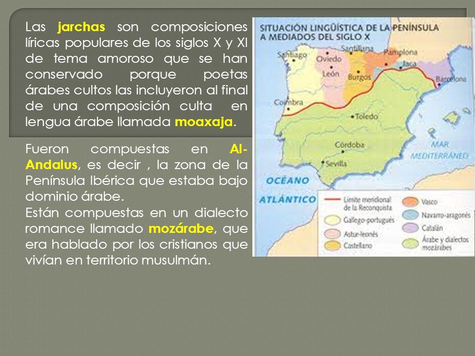 Las jarchas son composiciones líricas populares de los siglos X y XI de tema amoroso que se han conservado porque poetas árabes cultos las incluyeron al final de una composición culta en lengua árabe llamada moaxaja.