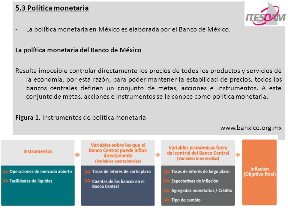 5.3 Política monetaria La política monetaria en México es elaborada por el Banco de México. La política monetaria del Banco de México.