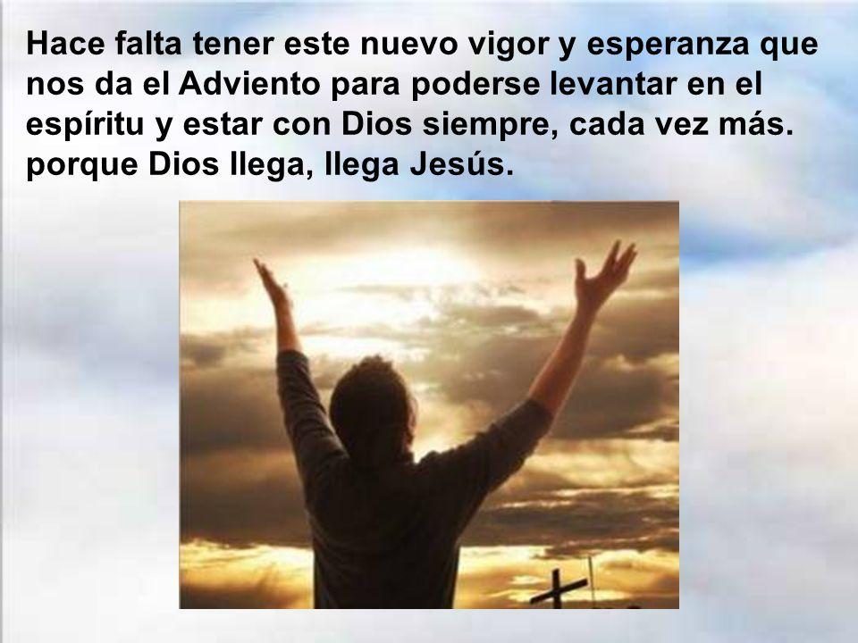 Hace falta tener este nuevo vigor y esperanza que nos da el Adviento para poderse levantar en el espíritu y estar con Dios siempre, cada vez más.
