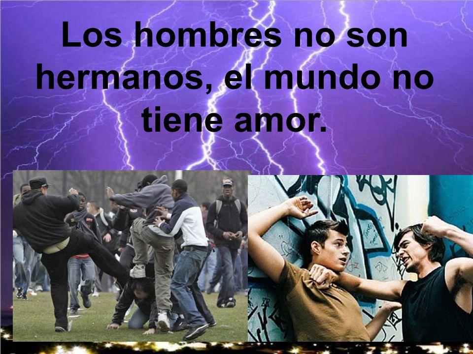 Los hombres no son hermanos, el mundo no tiene amor.