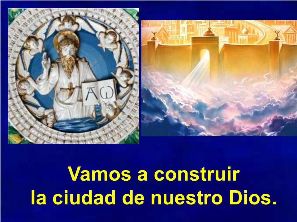Vamos a construir la ciudad de nuestro Dios.