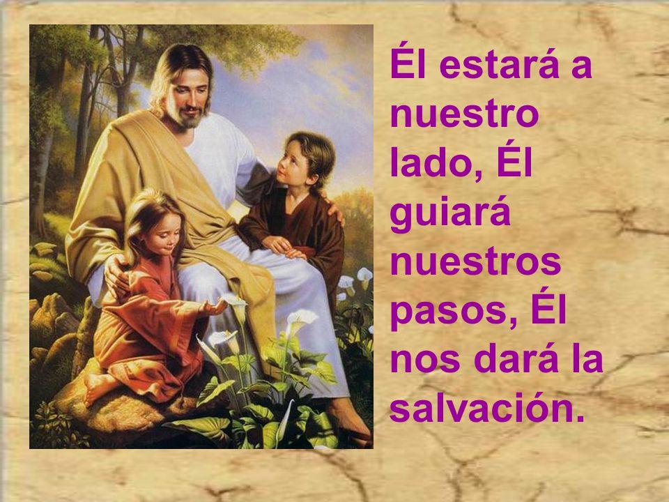 Él estará a nuestro lado, Él guiará nuestros pasos, Él nos dará la salvación.