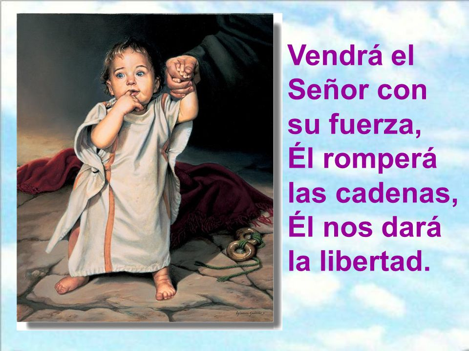 Vendrá el Señor con su fuerza, Él romperá las cadenas, Él nos dará la libertad.