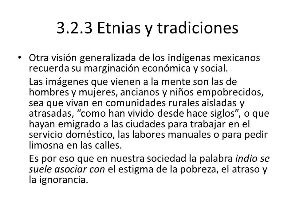 3.2.3 Etnias y tradiciones Otra visión generalizada de los indígenas mexicanos recuerda su marginación económica y social.