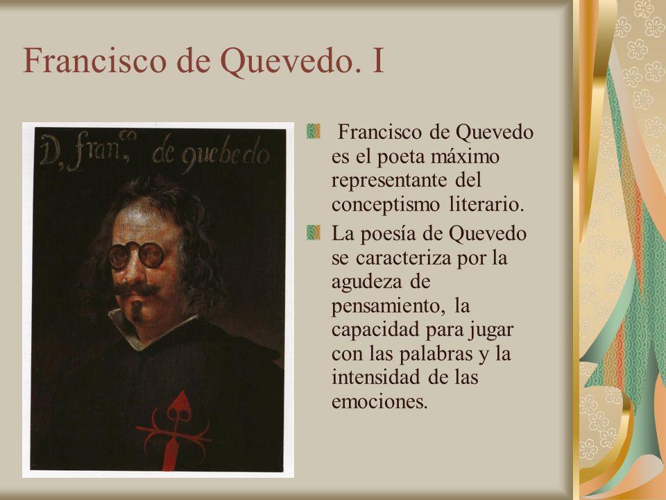 Francisco de Quevedo. I Francisco de Quevedo es el poeta máximo representante del conceptismo literario.