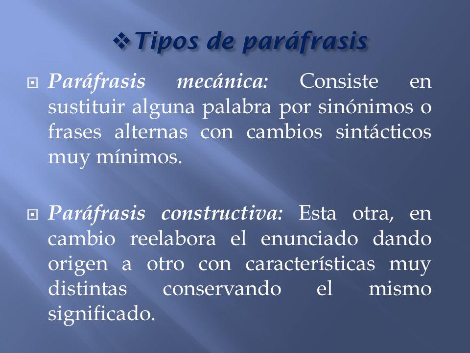 Tipos de paráfrasis Paráfrasis mecánica: Consiste en sustituir alguna palabra por sinónimos o frases alternas con cambios sintácticos muy mínimos.