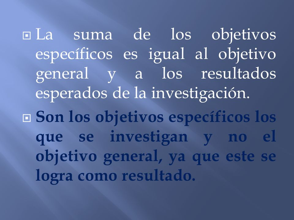 La suma de los objetivos específicos es igual al objetivo general y a los resultados esperados de la investigación.