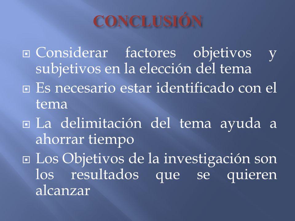 CONCLUSIÓN Considerar factores objetivos y subjetivos en la elección del tema. Es necesario estar identificado con el tema.