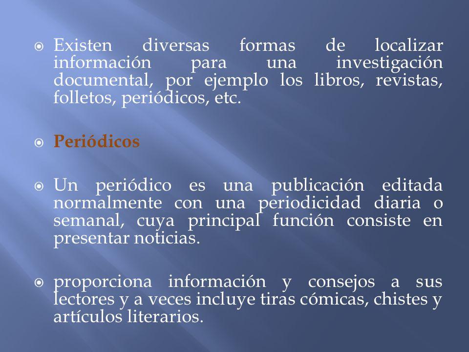 Existen diversas formas de localizar información para una investigación documental, por ejemplo los libros, revistas, folletos, periódicos, etc.