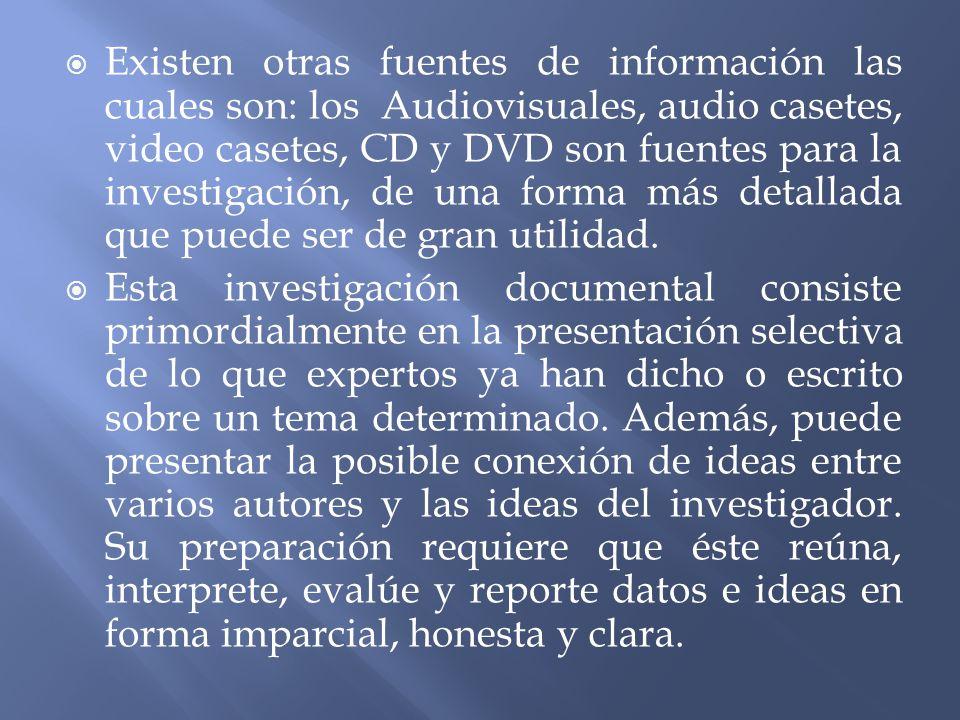 Existen otras fuentes de información las cuales son: los Audiovisuales, audio casetes, video casetes, CD y DVD son fuentes para la investigación, de una forma más detallada que puede ser de gran utilidad.