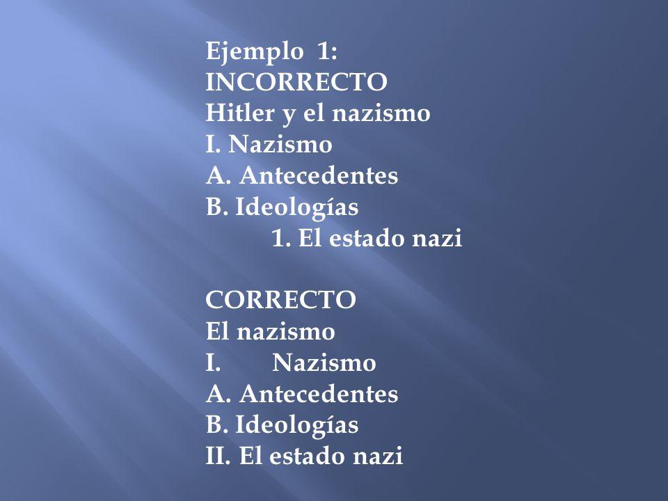 Ejemplo 1: INCORRECTO. Hitler y el nazismo. I. Nazismo. A. Antecedentes. B. Ideologías. 1. El estado nazi.