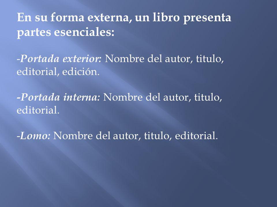 En su forma externa, un libro presenta partes esenciales: -Portada exterior: Nombre del autor, titulo, editorial, edición.