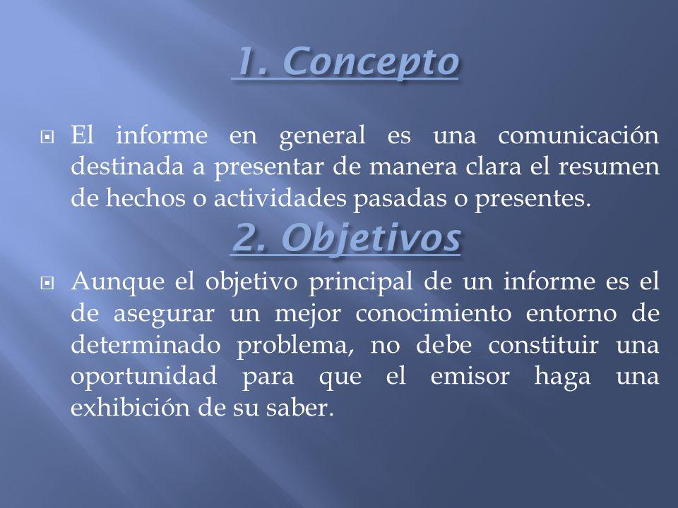 1. Concepto El informe en general es una comunicación destinada a presentar de manera clara el resumen de hechos o actividades pasadas o presentes.