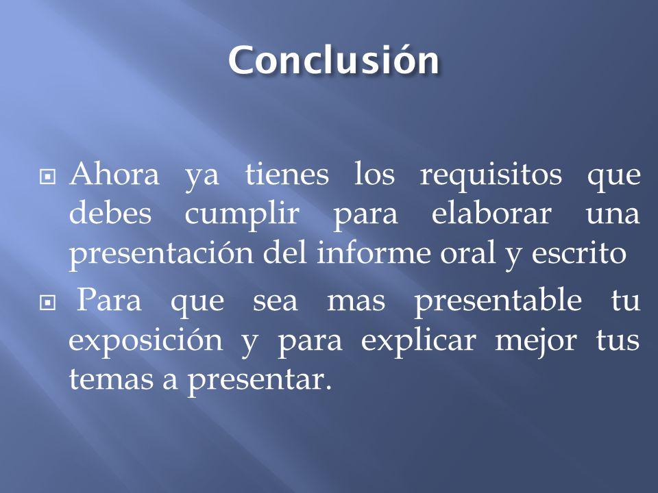 Conclusión Ahora ya tienes los requisitos que debes cumplir para elaborar una presentación del informe oral y escrito.