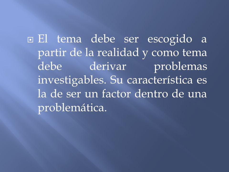 El tema debe ser escogido a partir de la realidad y como tema debe derivar problemas investigables.