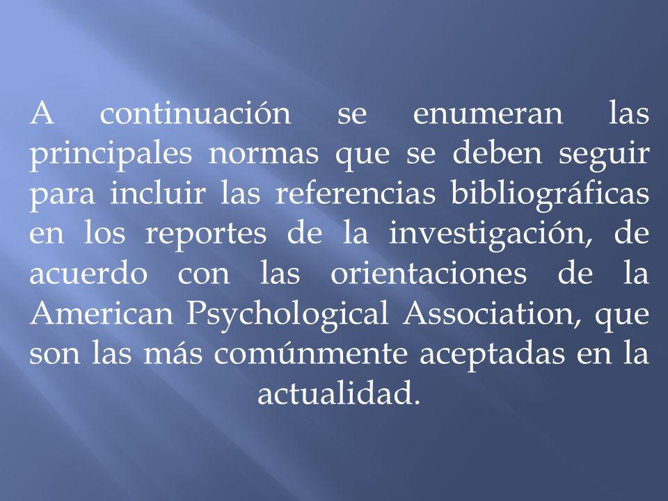 A continuación se enumeran las principales normas que se deben seguir para incluir las referencias bibliográficas en los reportes de la investigación, de acuerdo con las orientaciones de la American Psychological Association, que son las más comúnmente aceptadas en la actualidad.