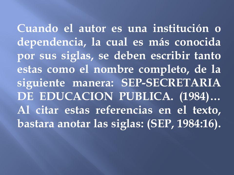 Cuando el autor es una institución o dependencia, la cual es más conocida por sus siglas, se deben escribir tanto estas como el nombre completo, de la siguiente manera: SEP-SECRETARIA DE EDUCACION PUBLICA.