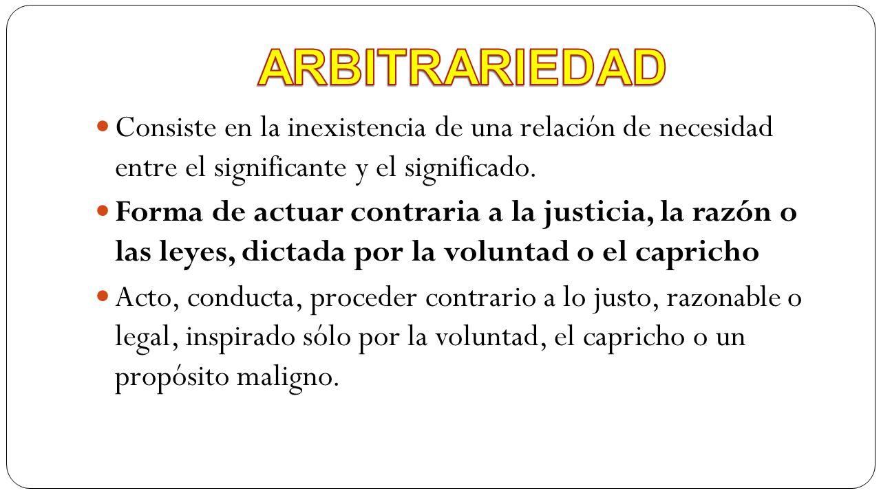 ARBITRARIEDAD Consiste en la inexistencia de una relación de necesidad entre el significante y el significado.