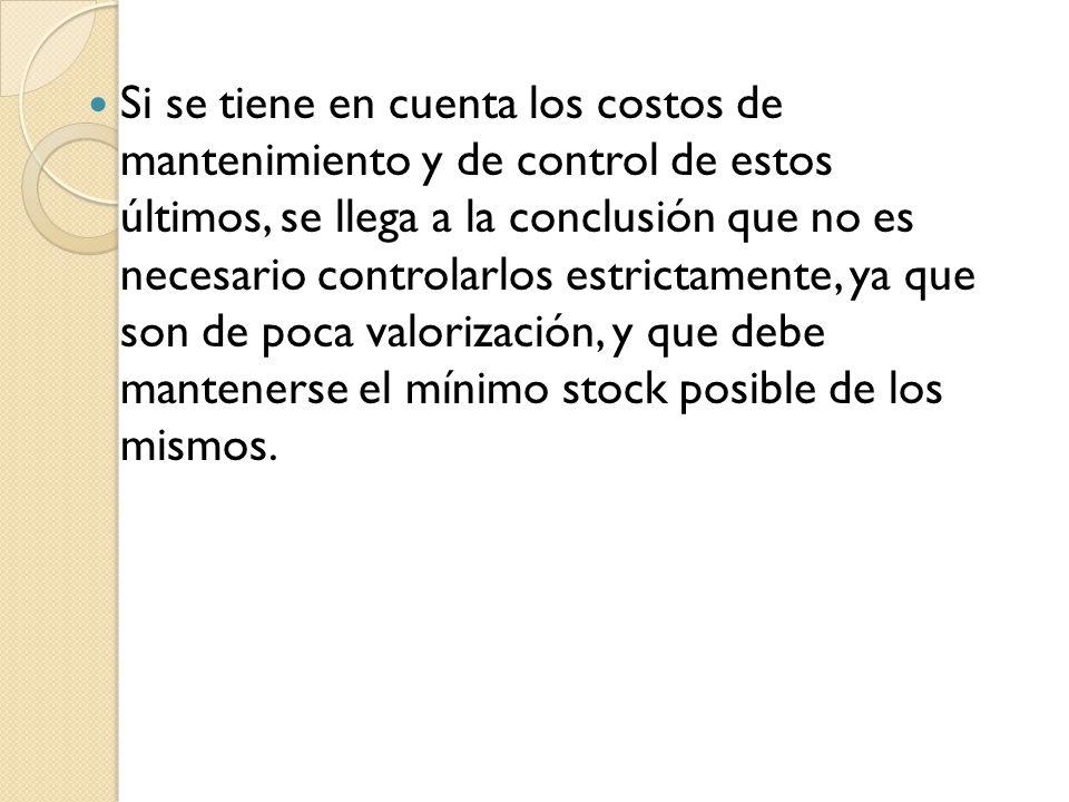 Si se tiene en cuenta los costos de mantenimiento y de control de estos últimos, se llega a la conclusión que no es necesario controlarlos estrictamente, ya que son de poca valorización, y que debe mantenerse el mínimo stock posible de los mismos.