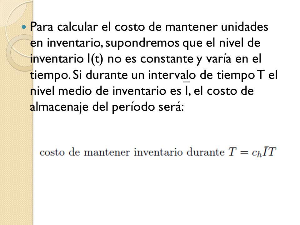 Para calcular el costo de mantener unidades en inventario, supondremos que el nivel de inventario I(t) no es constante y varía en el tiempo.