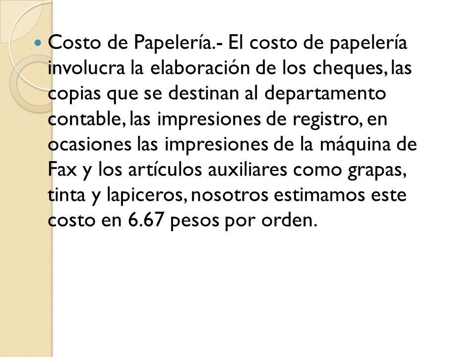 Costo de Papelería.- El costo de papelería involucra la elaboración de los cheques, las copias que se destinan al departamento contable, las impresiones de registro, en ocasiones las impresiones de la máquina de Fax y los artículos auxiliares como grapas, tinta y lapiceros, nosotros estimamos este costo en 6.67 pesos por orden.