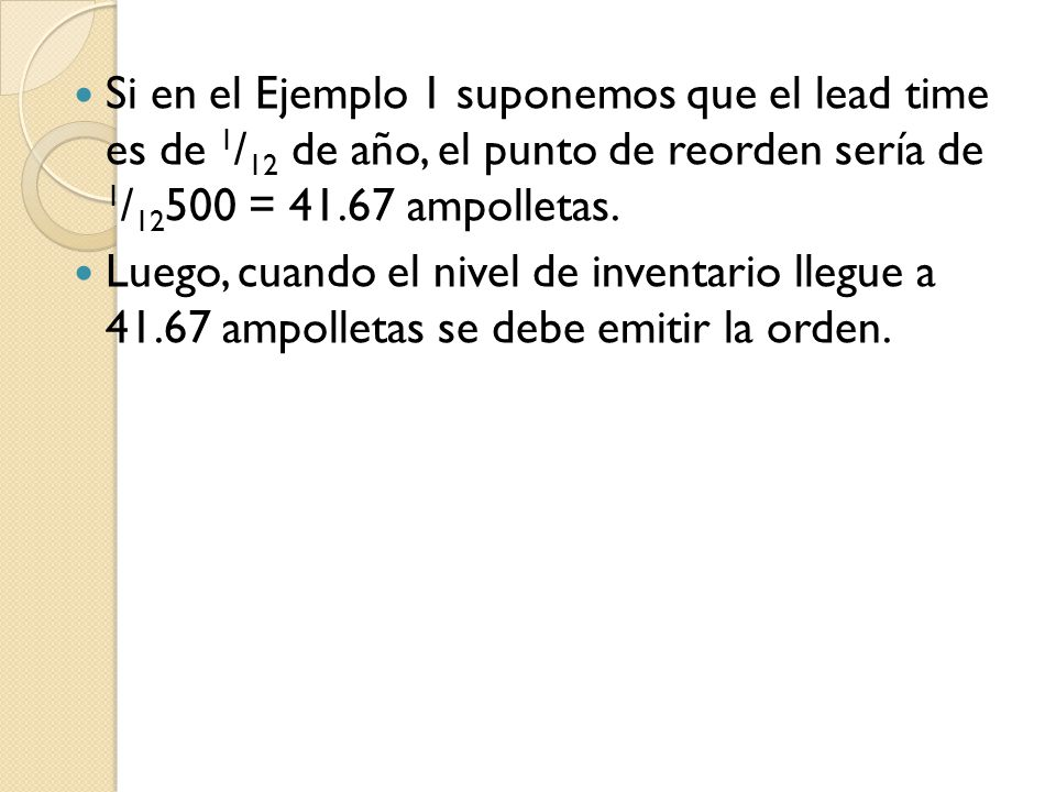 Si en el Ejemplo 1 suponemos que el lead time es de 1/12 de año, el punto de reorden sería de 1/12500 = 41.67 ampolletas.