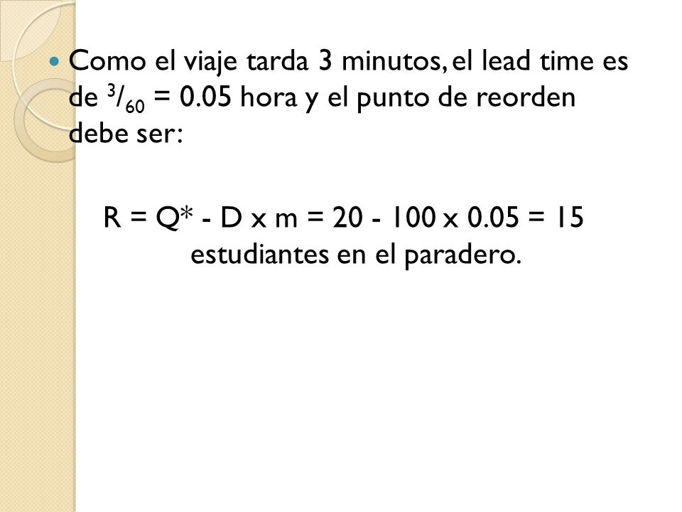R = Q* - D x m = 20 - 100 x 0.05 = 15 estudiantes en el paradero.