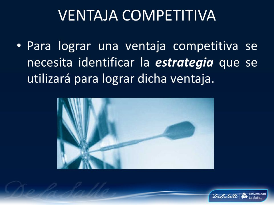 VENTAJA COMPETITIVA Para lograr una ventaja competitiva se necesita identificar la estrategia que se utilizará para lograr dicha ventaja.