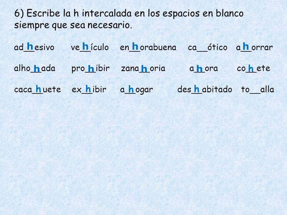 6) Escribe la h intercalada en los espacios en blanco siempre que sea necesario.