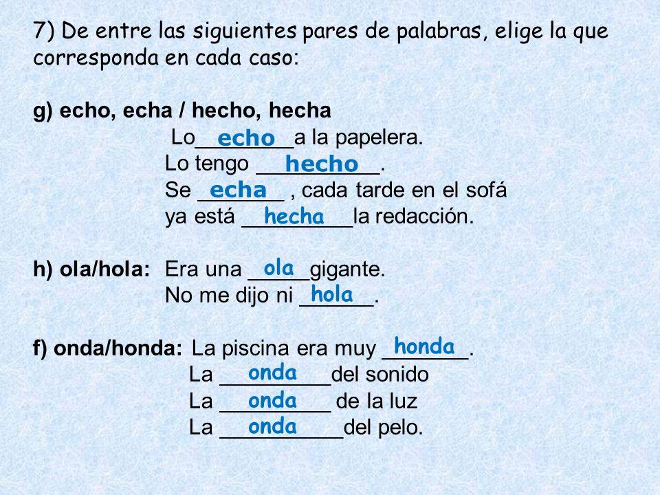 7) De entre las siguientes pares de palabras, elige la que corresponda en cada caso: