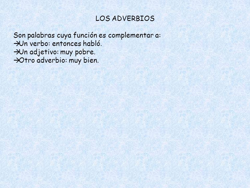 LOS ADVERBIOS Son palabras cuya función es complementar a: Un verbo: entonces habló. Un adjetivo: muy pobre.