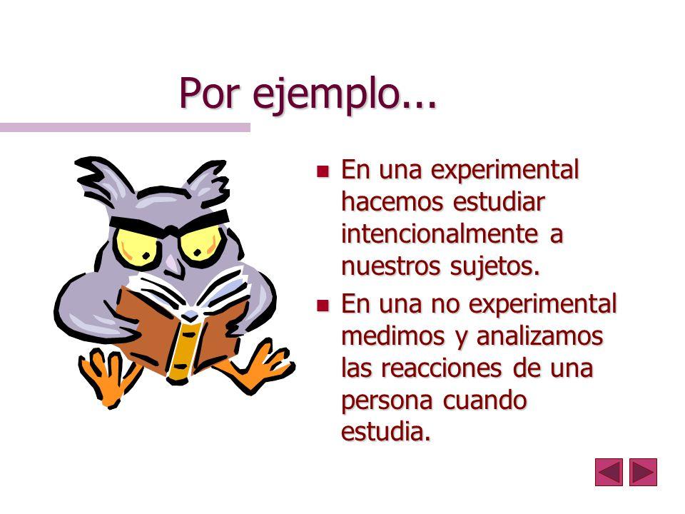 Por ejemplo... En una experimental hacemos estudiar intencionalmente a nuestros sujetos.