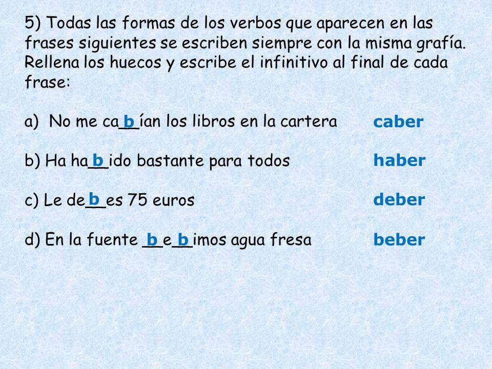 5) Todas las formas de los verbos que aparecen en las frases siguientes se escriben siempre con la misma grafía. Rellena los huecos y escribe el infinitivo al final de cada frase:
