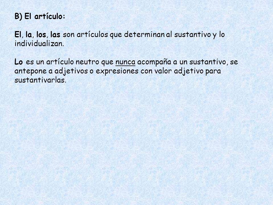 B) El artículo: El, la, los, las son artículos que determinan al sustantivo y lo individualizan.