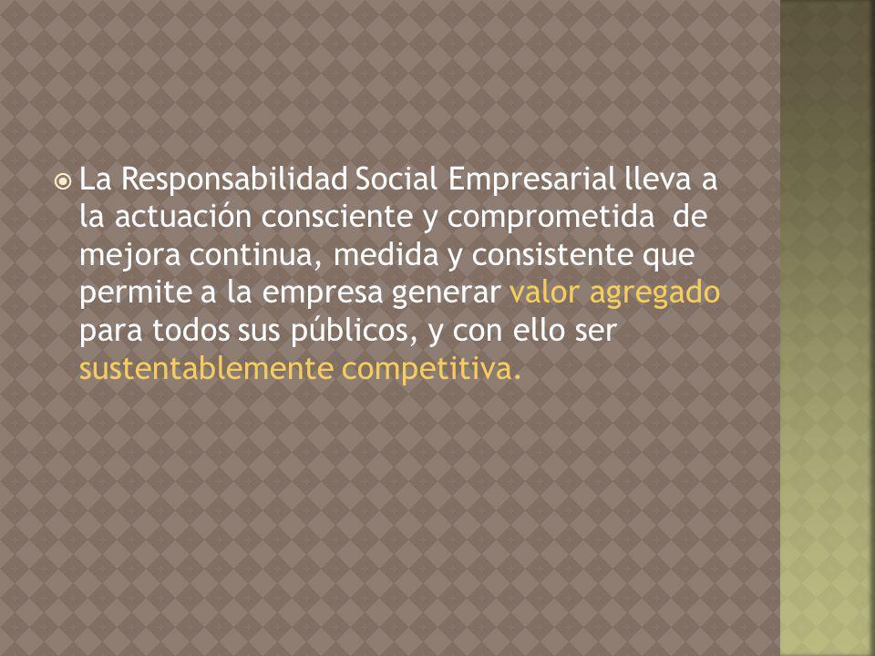 La Responsabilidad Social Empresarial lleva a la actuación consciente y comprometida de mejora continua, medida y consistente que permite a la empresa generar valor agregado para todos sus públicos, y con ello ser sustentablemente competitiva.